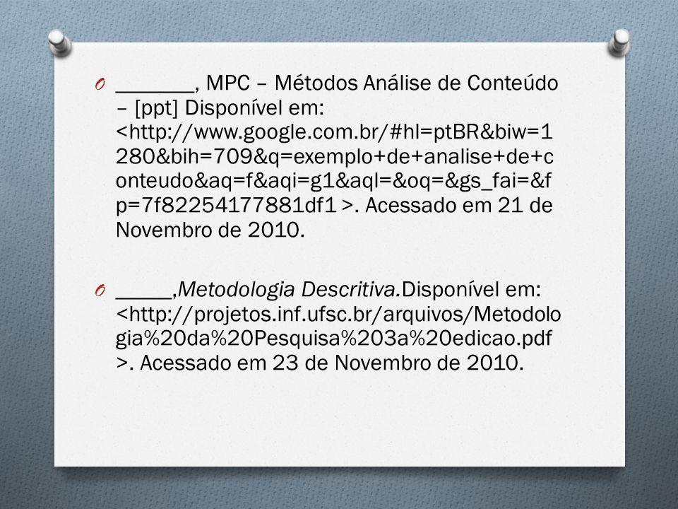 _______, MPC – Métodos Análise de Conteúdo – [ppt] Disponível em: <http://www.google.com.br/#hl=ptBR&biw=1280&bih=709&q=exemplo+de+analise+de+conteudo&aq=f&aqi=g1&aql=&oq=&gs_fai=&fp=7f82254177881df1 >. Acessado em 21 de Novembro de 2010.